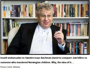 Israeli ambassador to Sweden Isaac Bachman dared to compare Jew killers to someone who murdered Norwegian children. Why, the idea of it…